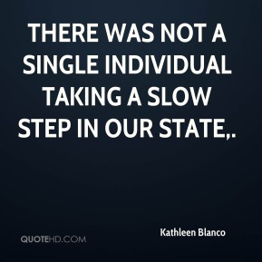 Kathleen Blanco  - There was not a single individual taking a slow step in our state.