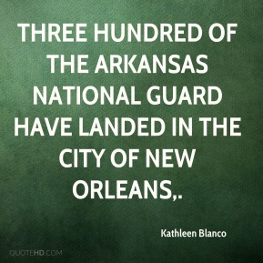 Kathleen Blanco  - Three hundred of the Arkansas National Guard have landed in the city of New Orleans.