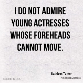 I do not admire young actresses whose foreheads cannot move.