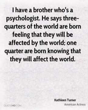 I have a brother who's a psychologist. He says three-quarters of the world are born feeling that they will be affected by the world; one quarter are born knowing that they will affect the world.