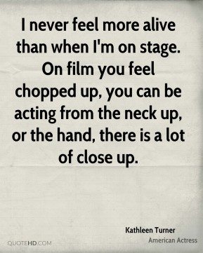 I never feel more alive than when I'm on stage. On film you feel chopped up, you can be acting from the neck up, or the hand, there is a lot of close up.