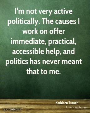 Kathleen Turner - I'm not very active politically. The causes I work on offer immediate, practical, accessible help, and politics has never meant that to me.