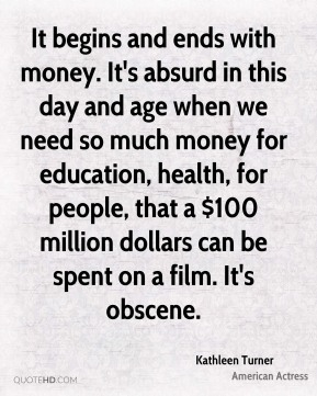 It begins and ends with money. It's absurd in this day and age when we need so much money for education, health, for people, that a $100 million dollars can be spent on a film. It's obscene.