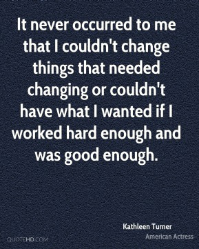 It never occurred to me that I couldn't change things that needed changing or couldn't have what I wanted if I worked hard enough and was good enough.