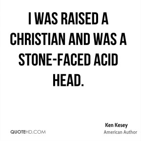 Ken Kesey - I was raised a Christian and was a stone-faced acid head.