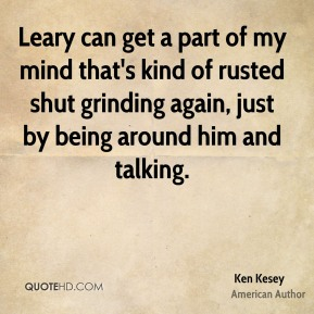 Leary can get a part of my mind that's kind of rusted shut grinding again, just by being around him and talking.