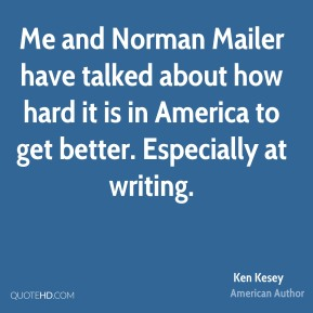Me and Norman Mailer have talked about how hard it is in America to get better. Especially at writing.