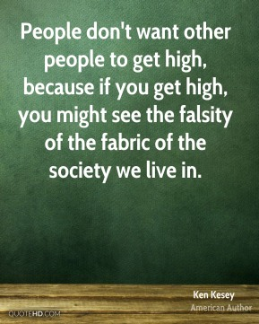 People don't want other people to get high, because if you get high, you might see the falsity of the fabric of the society we live in.