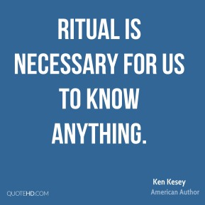 Ken Kesey - Ritual is necessary for us to know anything.