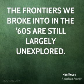 The frontiers we broke into in the '60s are still largely unexplored.