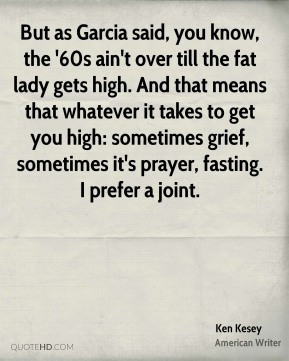 Ken Kesey  - But as Garcia said, you know, the '60s ain't over till the fat lady gets high. And that means that whatever it takes to get you high: sometimes grief, sometimes it's prayer, fasting. I prefer a joint.