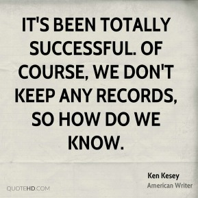 Ken Kesey  - It's been totally successful. Of course, we don't keep any records, so how do we know.
