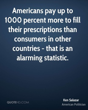 Ken Salazar - Americans pay up to 1000 percent more to fill their prescriptions than consumers in other countries - that is an alarming statistic.