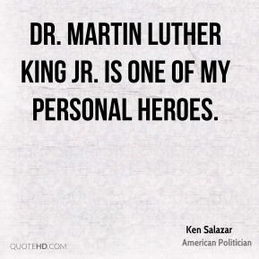 Ken Salazar - Dr. Martin Luther King Jr. is one of my personal heroes.