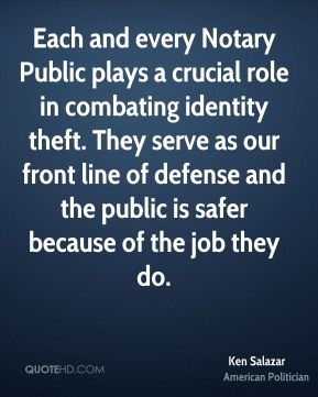 Ken Salazar - Each and every Notary Public plays a crucial role in combating identity theft. They serve as our front line of defense and the public is safer because of the job they do.