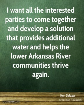 Ken Salazar - I want all the interested parties to come together and develop a solution that provides additional water and helps the lower Arkansas River communities thrive again.