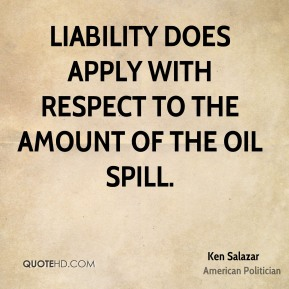 Ken Salazar - Liability does apply with respect to the amount of the oil spill.