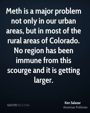 Ken Salazar - Meth is a major problem not only in our urban areas, but in most of the rural areas of Colorado. No region has been immune from this scourge and it is getting larger.