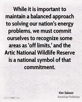 Ken Salazar - While it is important to maintain a balanced approach to solving our nation's energy problems, we must commit ourselves to recognize some areas as 'off limits,' and the Artic National Wildlife Reserve is a national symbol of that commitment.