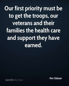 Ken Salazar  - Our first priority must be to get the troops, our veterans and their families the health care and support they have earned.