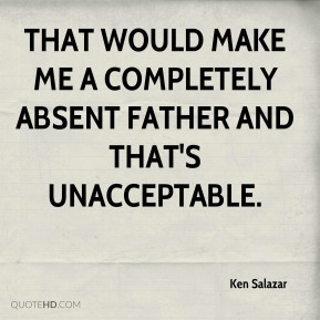 Ken Salazar  - That would make me a completely absent father and that's unacceptable.