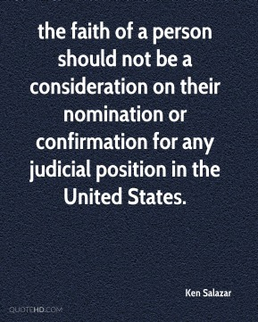 Ken Salazar  - the faith of a person should not be a consideration on their nomination or confirmation for any judicial position in the United States.