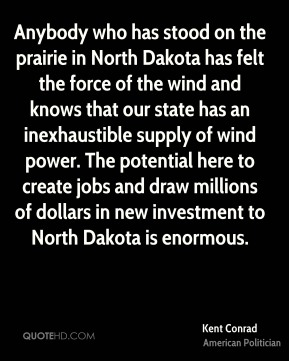 Anybody who has stood on the prairie in North Dakota has felt the force of the wind and knows that our state has an inexhaustible supply of wind power. The potential here to create jobs and draw millions of dollars in new investment to North Dakota is enormous.