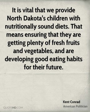 It is vital that we provide North Dakota's children with nutritionally sound diets. That means ensuring that they are getting plenty of fresh fruits and vegetables, and are developing good eating habits for their future.