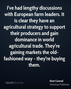 Kent Conrad - I've had lengthy discussions with European farm leaders. It is clear they have an agricultural strategy to support their producers and gain dominance in world agricultural trade. They're gaining markets the old-fashioned way - they're buying them.