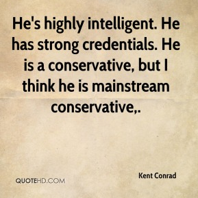 Kent Conrad  - He's highly intelligent. He has strong credentials. He is a conservative, but I think he is mainstream conservative.