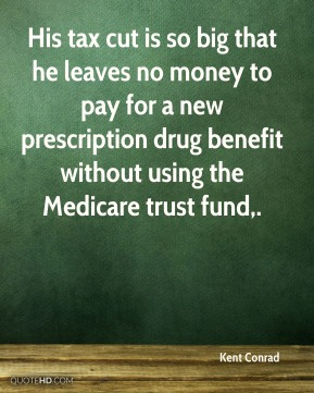 Kent Conrad  - His tax cut is so big that he leaves no money to pay for a new prescription drug benefit without using the Medicare trust fund.