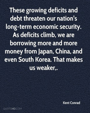 Kent Conrad  - These growing deficits and debt threaten our nation's long-term economic security. As deficits climb, we are borrowing more and more money from Japan, China, and even South Korea. That makes us weaker.