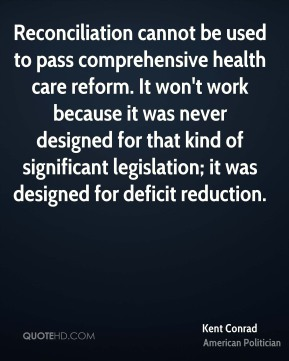 Kent Conrad - Reconciliation cannot be used to pass comprehensive health care reform. It won't work because it was never designed for that kind of significant legislation; it was designed for deficit reduction.