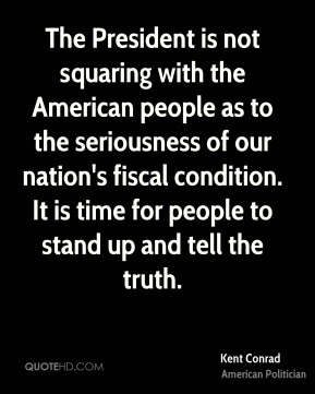 The President is not squaring with the American people as to the seriousness of our nation's fiscal condition. It is time for people to stand up and tell the truth.