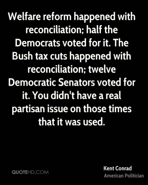 Kent Conrad - Welfare reform happened with reconciliation; half the Democrats voted for it. The Bush tax cuts happened with reconciliation; twelve Democratic Senators voted for it. You didn't have a real partisan issue on those times that it was used.