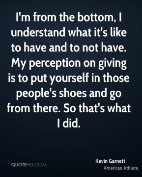 I'm from the bottom, I understand what it's like to have and to not have. My perception on giving is to put yourself in those people's shoes and go from there. So that's what I did.