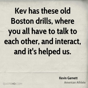 Kevin Garnett - Kev has these old Boston drills, where you all have to talk to each other, and interact, and it's helped us.