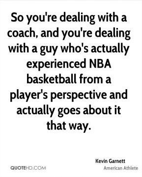 Kevin Garnett - So you're dealing with a coach, and you're dealing with a guy who's actually experienced NBA basketball from a player's perspective and actually goes about it that way.