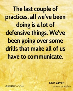 The last couple of practices, all we've been doing is a lot of defensive things. We've been going over some drills that make all of us have to communicate.