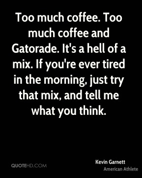 Kevin Garnett - Too much coffee. Too much coffee and Gatorade. It's a hell of a mix. If you're ever tired in the morning, just try that mix, and tell me what you think.