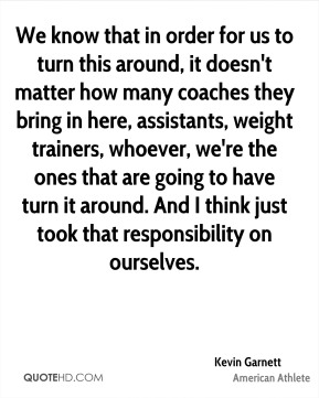 Kevin Garnett - We know that in order for us to turn this around, it doesn't matter how many coaches they bring in here, assistants, weight trainers, whoever, we're the ones that are going to have turn it around. And I think just took that responsibility on ourselves.