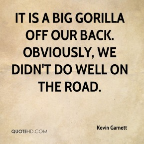 Kevin Garnett  - It is a Big Gorilla off our back. Obviously, we didn't do well on the road.