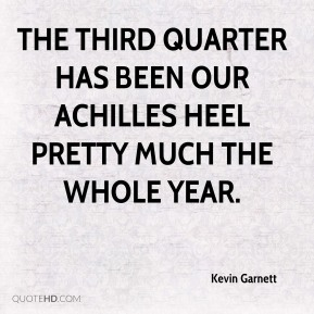 Kevin Garnett  - The third quarter has been our Achilles heel pretty much the whole year.