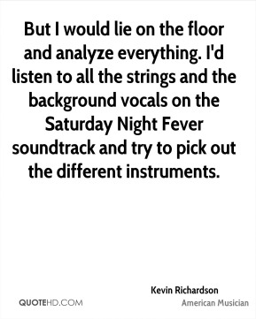 But I would lie on the floor and analyze everything. I'd listen to all the strings and the background vocals on the Saturday Night Fever soundtrack and try to pick out the different instruments.