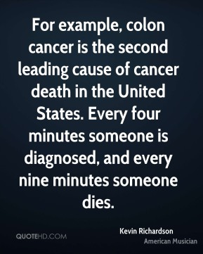 For example, colon cancer is the second leading cause of cancer death in the United States. Every four minutes someone is diagnosed, and every nine minutes someone dies.