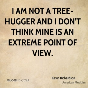 I am not a tree-hugger and I don't think mine is an extreme point of view.