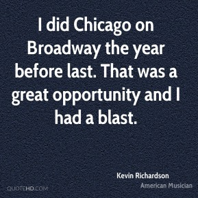 I did Chicago on Broadway the year before last. That was a great opportunity and I had a blast.