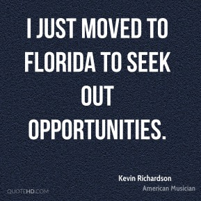 I just moved to Florida to seek out opportunities.