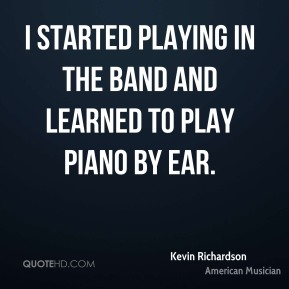 I started playing in the band and learned to play piano by ear.