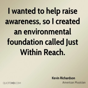 Kevin Richardson - I wanted to help raise awareness, so I created an environmental foundation called Just Within Reach.